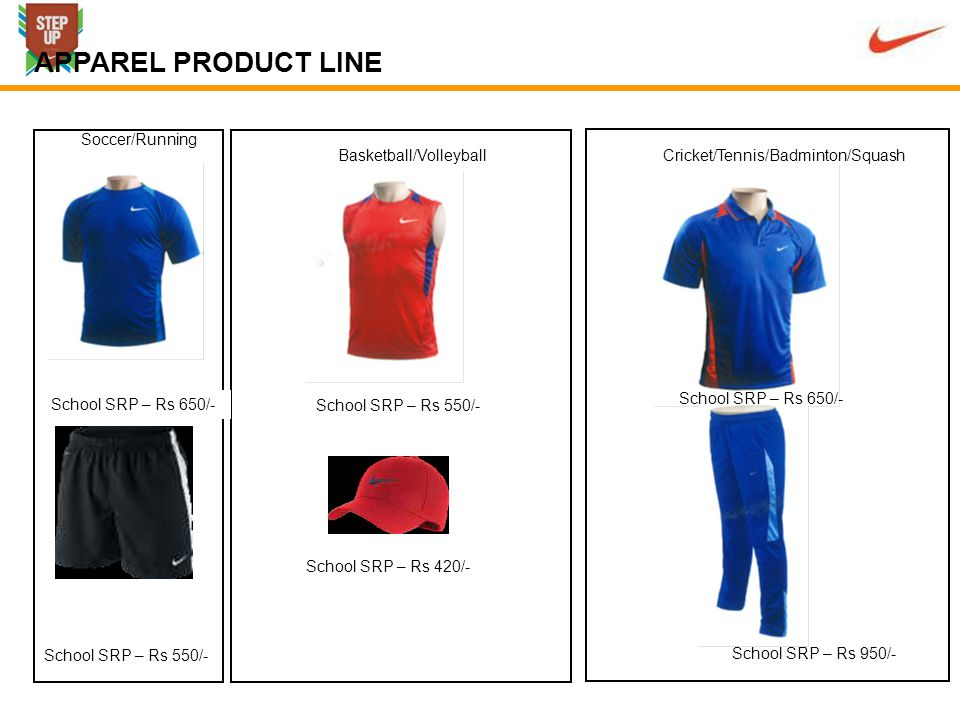 School SRP – Rs 650/- Soccer/Running Basketball/VolleyballCricket/Tennis/Badminton/Squash School SRP – Rs 550/- School SRP – Rs 650/- School SRP – Rs 950/- School SRP – Rs 420/- APPAREL PRODUCT LINE