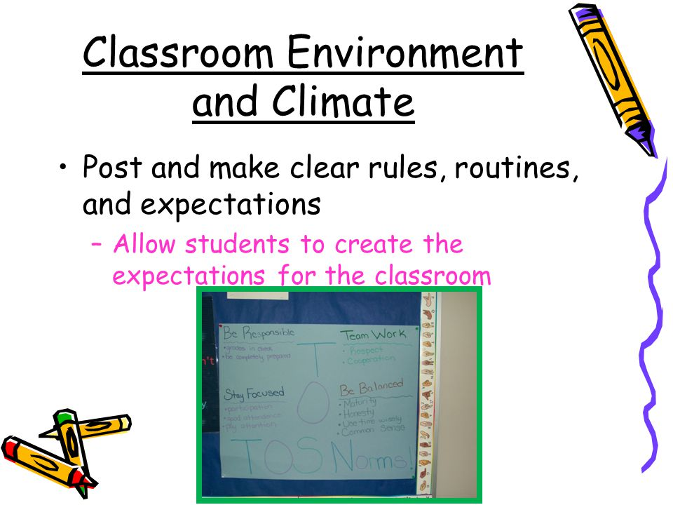 Classroom Environment and Climate Post and make clear rules, routines, and expectations –Allow students to create the expectations for the classroom