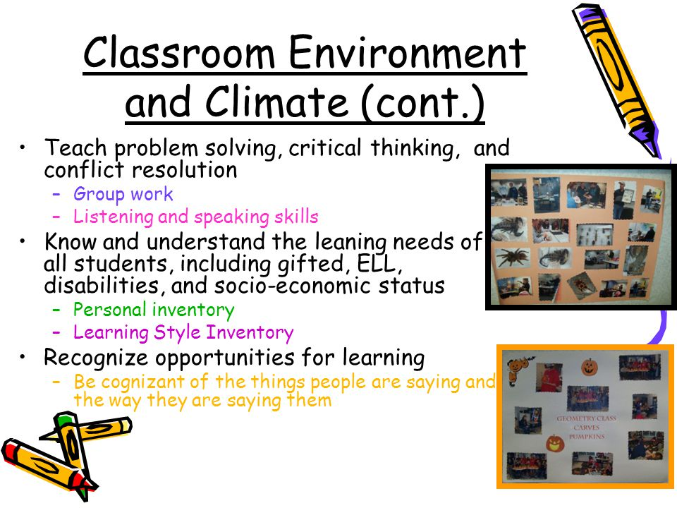 Classroom Environment and Climate (cont.) Teach problem solving, critical thinking, and conflict resolution –Group work –Listening and speaking skills Know and understand the leaning needs of all students, including gifted, ELL, disabilities, and socio-economic status –Personal inventory –Learning Style Inventory Recognize opportunities for learning –Be cognizant of the things people are saying and the way they are saying them
