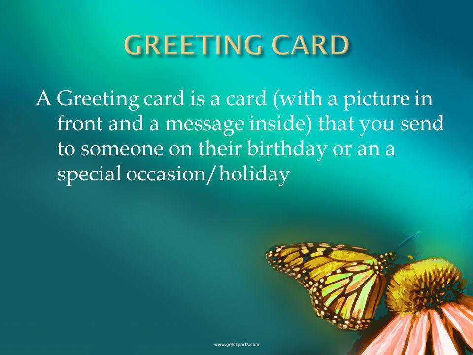 A Greeting card is a card (with a picture in front and a message inside) that you send to someone on their birthday or an a special occasion/holiday