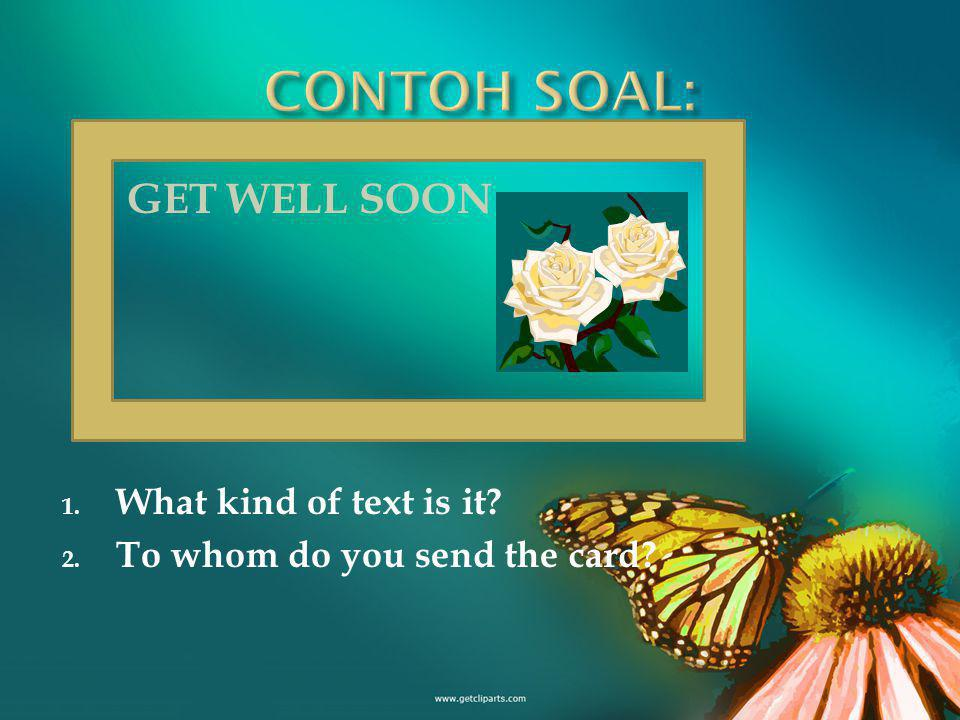 GET WELL SOON 1. What kind of text is it 2. To whom do you send the card
