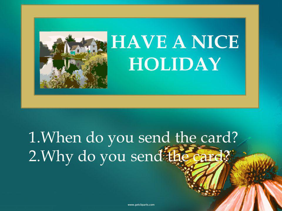 HAVE A NICE HOLIDAY 1.When do you send the card 2.Why do you send the card