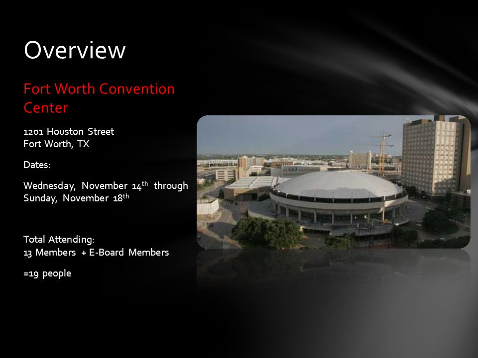 Fort Worth Convention Center 1201 Houston Street Fort Worth, TX Dates: Wednesday, November 14 th through Sunday, November 18 th Total Attending: 13 Members + E-Board Members =19 people Overview