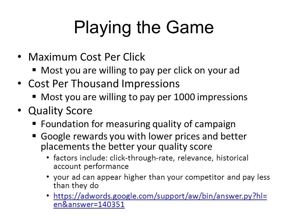 Playing the Game Maximum Cost Per Click Most you are willing to pay per click on your ad Cost Per Thousand Impressions Most you are willing to pay per 1000 impressions Quality Score Foundation for measuring quality of campaign Google rewards you with lower prices and better placements the better your quality score factors include: click-through-rate, relevance, historical account performance your ad can appear higher than your competitor and pay less than they do https://adwords.google.com/support/aw/bin/answer.py hl= en&answer=140351 https://adwords.google.com/support/aw/bin/answer.py hl= en&answer=140351