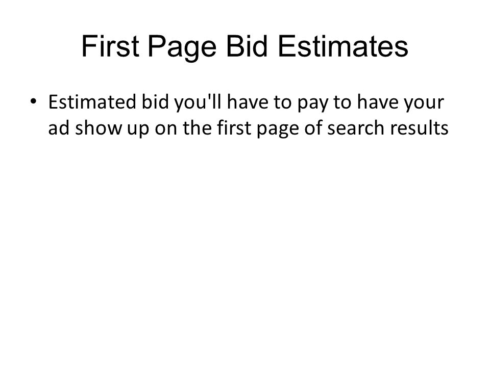 First Page Bid Estimates Estimated bid you ll have to pay to have your ad show up on the first page of search results