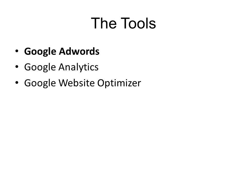 The Tools Google Adwords Google Analytics Google Website Optimizer