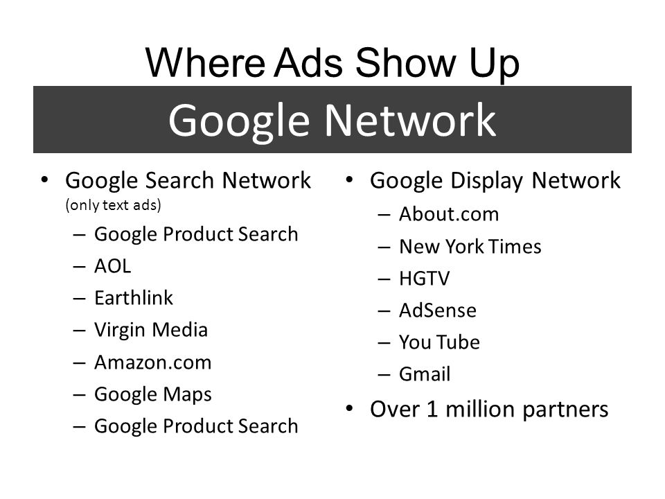 Where Ads Show Up Google Search Network (only text ads) – Google Product Search – AOL – Earthlink – Virgin Media – Amazon.com – Google Maps – Google Product Search Google Display Network – About.com – New York Times – HGTV – AdSense – You Tube – Gmail Over 1 million partners Google Network