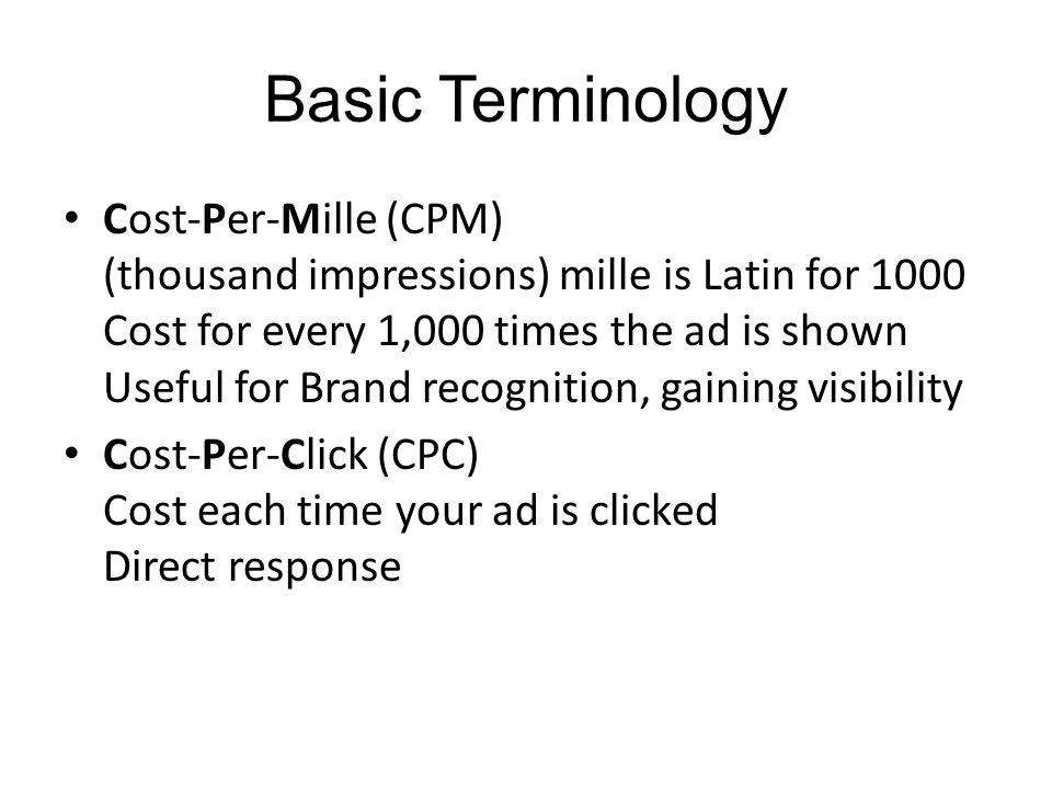 Basic Terminology Cost-Per-Mille (CPM) (thousand impressions) mille is Latin for 1000 Cost for every 1,000 times the ad is shown Useful for Brand recognition, gaining visibility Cost-Per-Click (CPC) Cost each time your ad is clicked Direct response