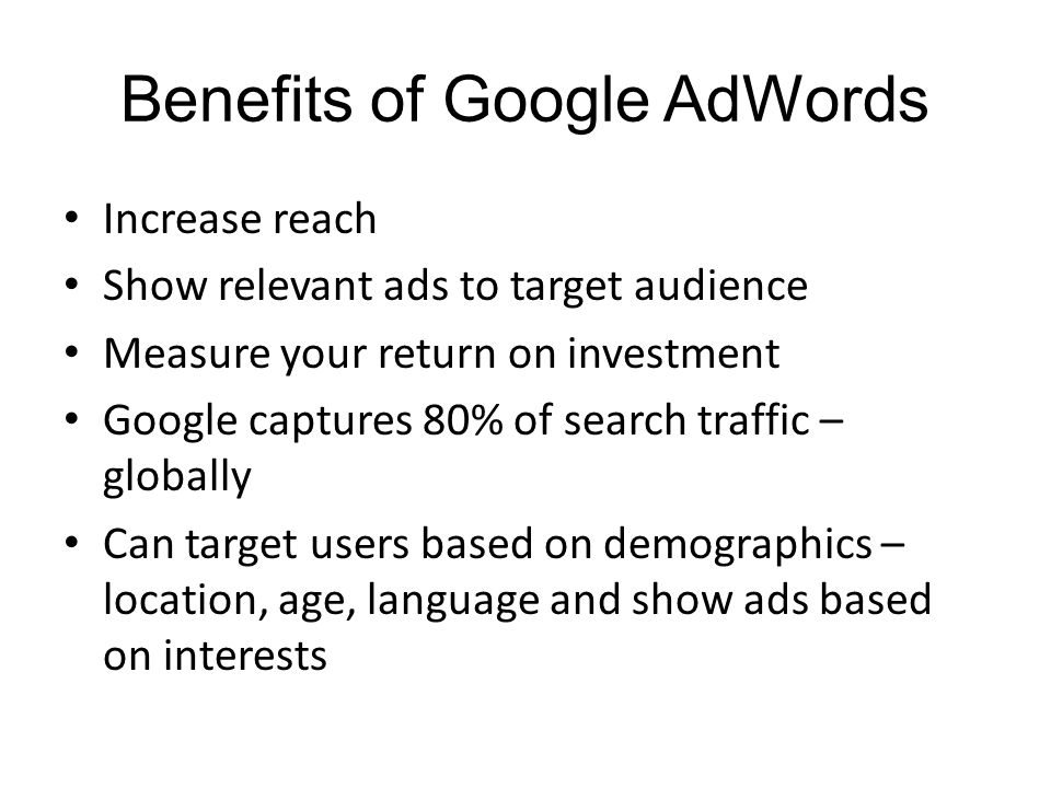 Benefits of Google AdWords Increase reach Show relevant ads to target audience Measure your return on investment Google captures 80% of search traffic – globally Can target users based on demographics – location, age, language and show ads based on interests
