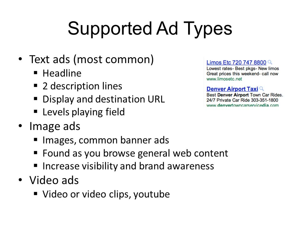 Supported Ad Types Text ads (most common) Headline 2 description lines Display and destination URL Levels playing field Image ads Images, common banner ads Found as you browse general web content Increase visibility and brand awareness Video ads Video or video clips, youtube