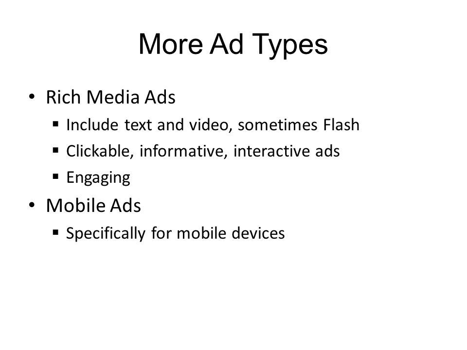 More Ad Types Rich Media Ads Include text and video, sometimes Flash Clickable, informative, interactive ads Engaging Mobile Ads Specifically for mobile devices