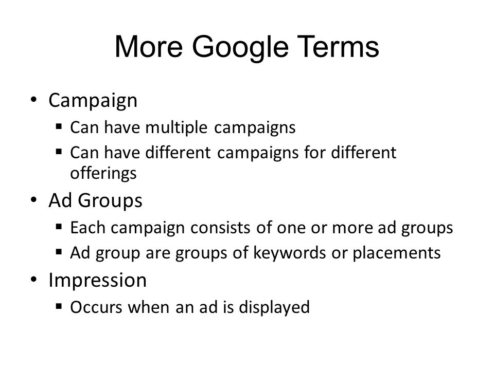 More Google Terms Campaign Can have multiple campaigns Can have different campaigns for different offerings Ad Groups Each campaign consists of one or more ad groups Ad group are groups of keywords or placements Impression Occurs when an ad is displayed