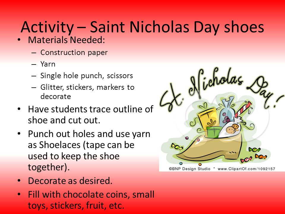 Activity – Saint Nicholas Day shoes Materials Needed: – Construction paper – Yarn – Single hole punch, scissors – Glitter, stickers, markers to decorate Have students trace outline of shoe and cut out.