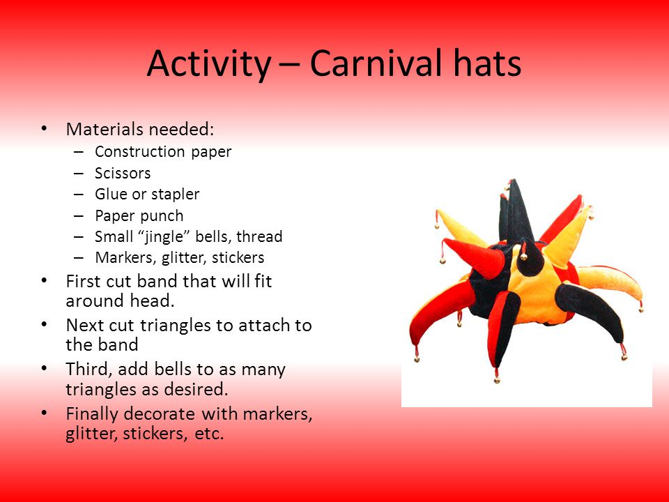 Activity – Carnival hats Materials needed: – Construction paper – Scissors – Glue or stapler – Paper punch – Small jingle bells, thread – Markers, glitter, stickers First cut band that will fit around head.