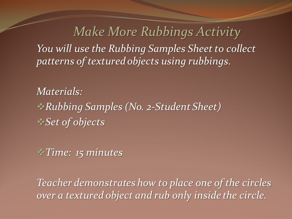 Make More Rubbings Activity You will use the Rubbing Samples Sheet to collect patterns of textured objects using rubbings.
