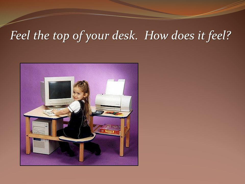 Feel the top of your desk. How does it feel