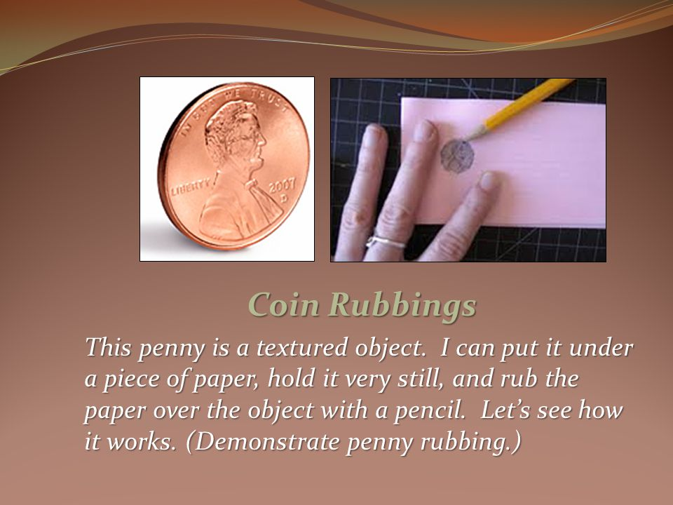 Coin Rubbings This penny is a textured object.