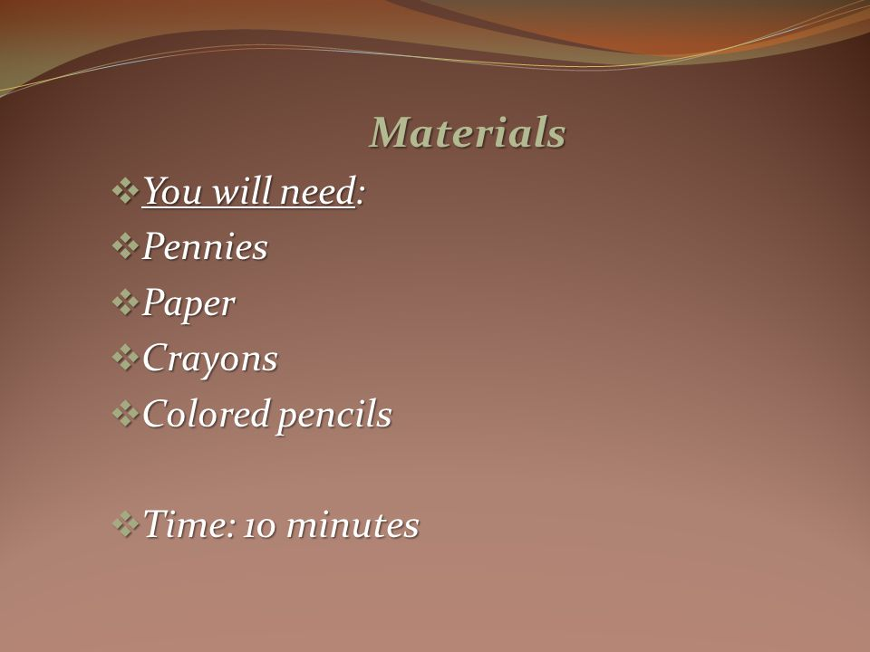Materials You will need: You will need: Pennies Pennies Paper Paper Crayons Crayons Colored pencils Colored pencils Time: 10 minutes Time: 10 minutes