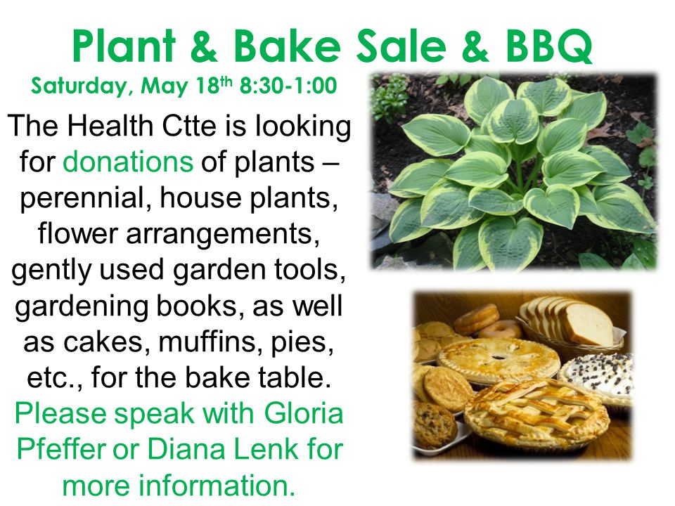 Plant & Bake Sale & BBQ Saturday, May 18 th 8:30-1:00 The Health Ctte is looking for donations of plants – perennial, house plants, flower arrangements, gently used garden tools, gardening books, as well as cakes, muffins, pies, etc., for the bake table.