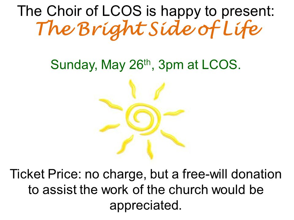 The Choir of LCOS is happy to present: The Bright Side of Life Sunday, May 26 th, 3pm at LCOS.