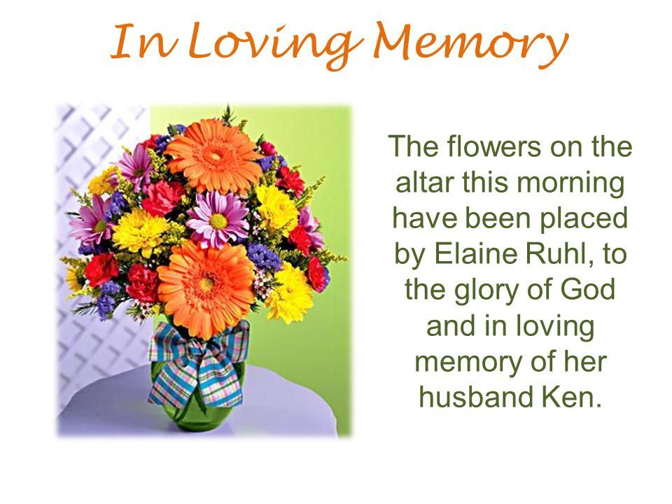 In Loving Memory The flowers on the altar this morning have been placed by Elaine Ruhl, to the glory of God and in loving memory of her husband Ken.