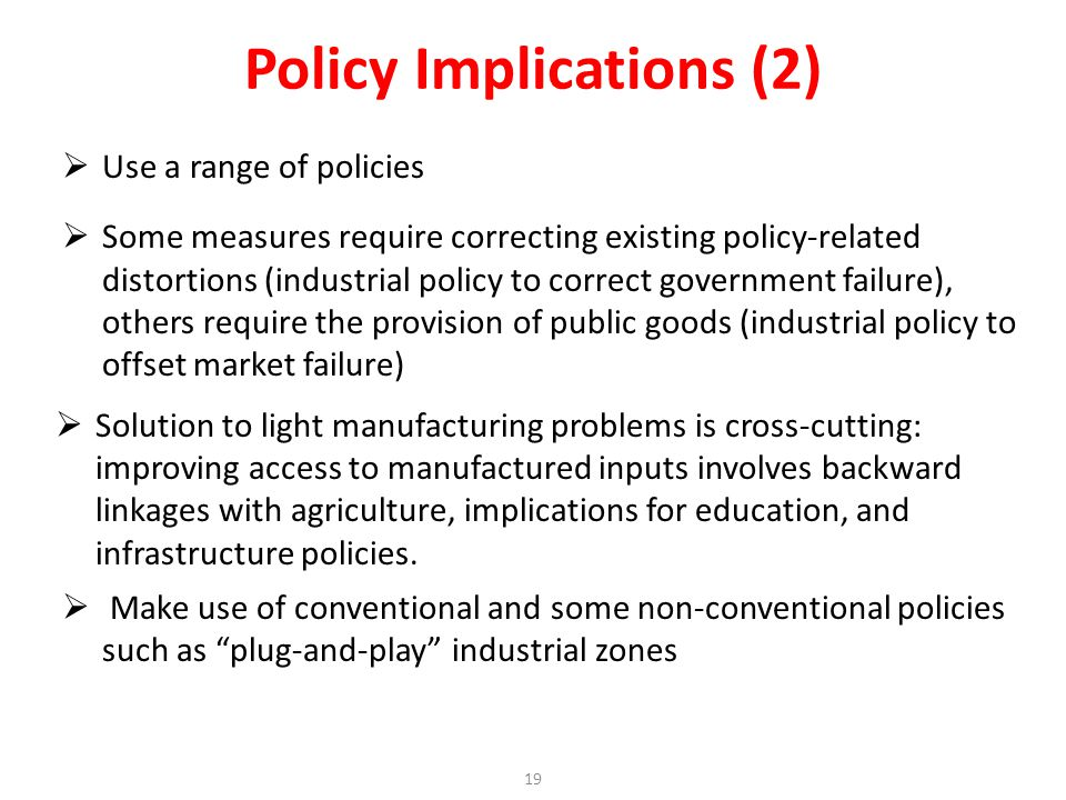 Use a range of policies Some measures require correcting existing policy-related distortions (industrial policy to correct government failure), others require the provision of public goods (industrial policy to offset market failure) Solution to light manufacturing problems is cross-cutting: improving access to manufactured inputs involves backward linkages with agriculture, implications for education, and infrastructure policies.