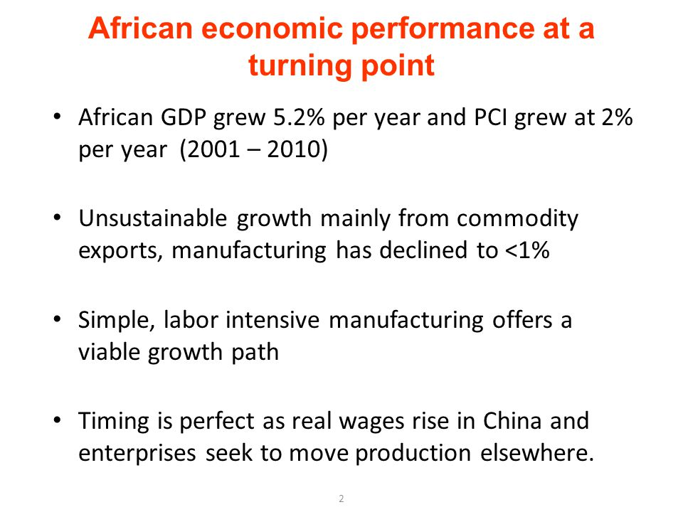 African economic performance at a turning point African GDP grew 5.2% per year and PCI grew at 2% per year (2001 – 2010) Unsustainable growth mainly from commodity exports, manufacturing has declined to <1% Simple, labor intensive manufacturing offers a viable growth path Timing is perfect as real wages rise in China and enterprises seek to move production elsewhere.
