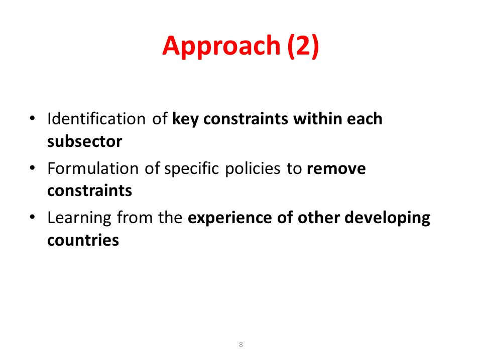 Approach (2) Identification of key constraints within each subsector Formulation of specific policies to remove constraints Learning from the experience of other developing countries 8