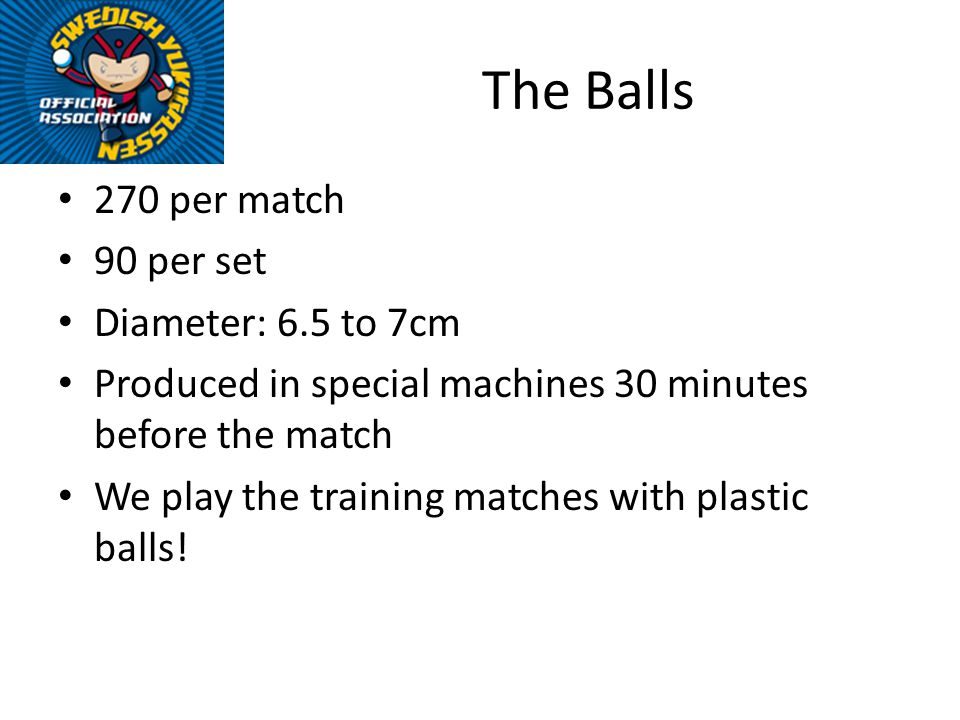 The Balls 270 per match 90 per set Diameter: 6.5 to 7cm Produced in special machines 30 minutes before the match We play the training matches with plastic balls!