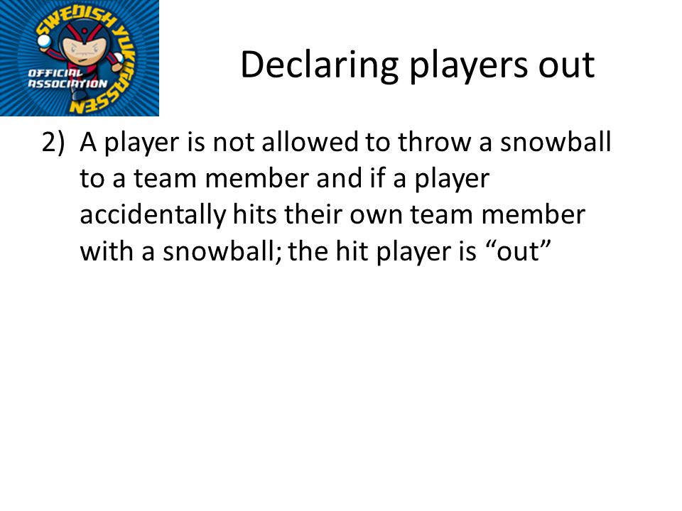 Declaring players out 2)A player is not allowed to throw a snowball to a team member and if a player accidentally hits their own team member with a snowball; the hit player is out