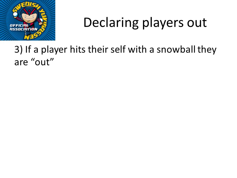 Declaring players out 3) If a player hits their self with a snowball they are out
