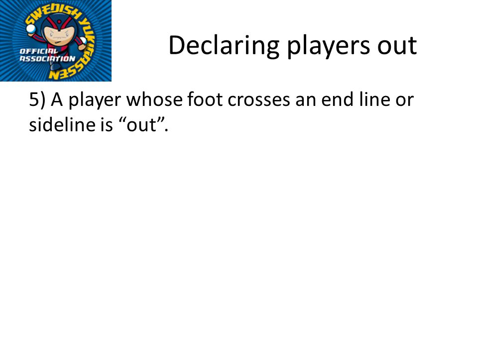 Declaring players out 5) A player whose foot crosses an end line or sideline is out.