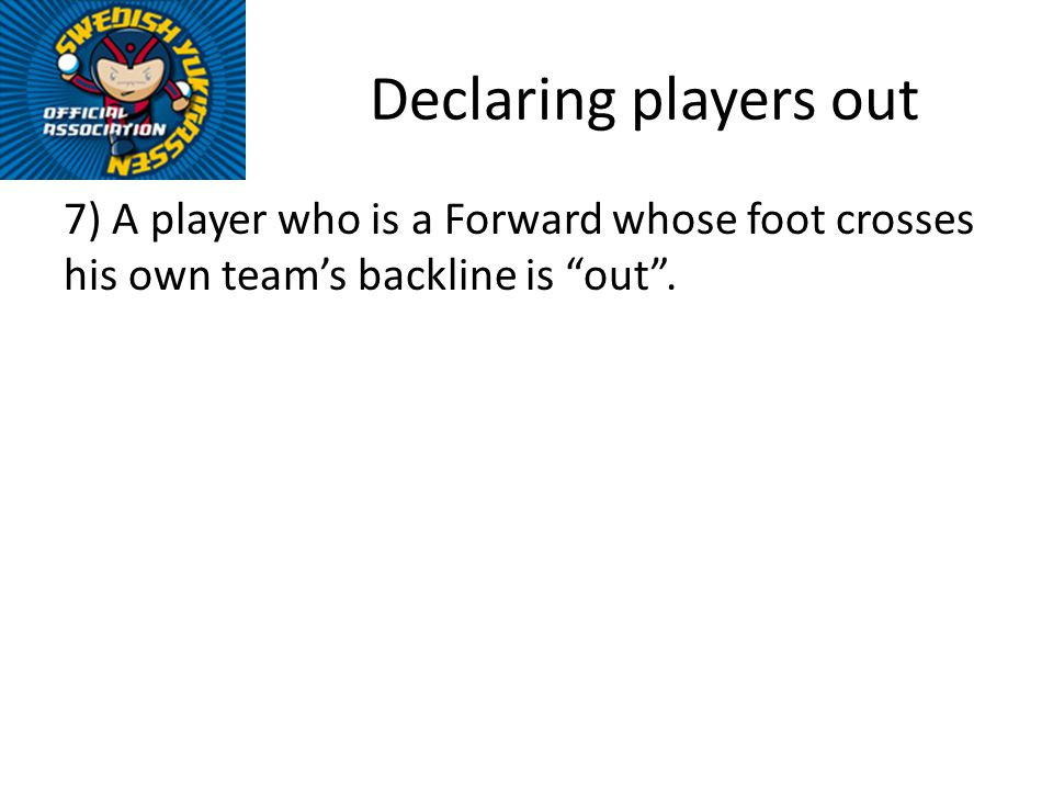 Declaring players out 7) A player who is a Forward whose foot crosses his own teams backline is out.