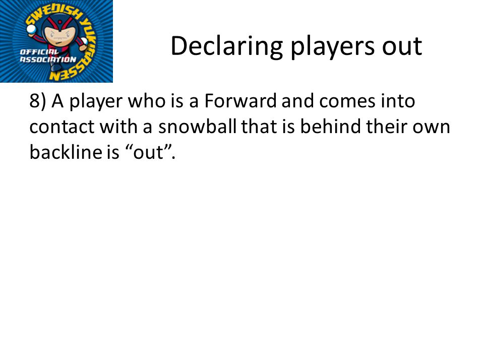 Declaring players out 8) A player who is a Forward and comes into contact with a snowball that is behind their own backline is out.