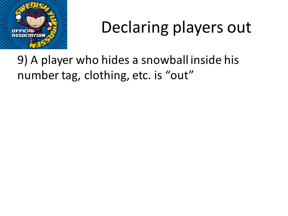 Declaring players out 9) A player who hides a snowball inside his number tag, clothing, etc. is out