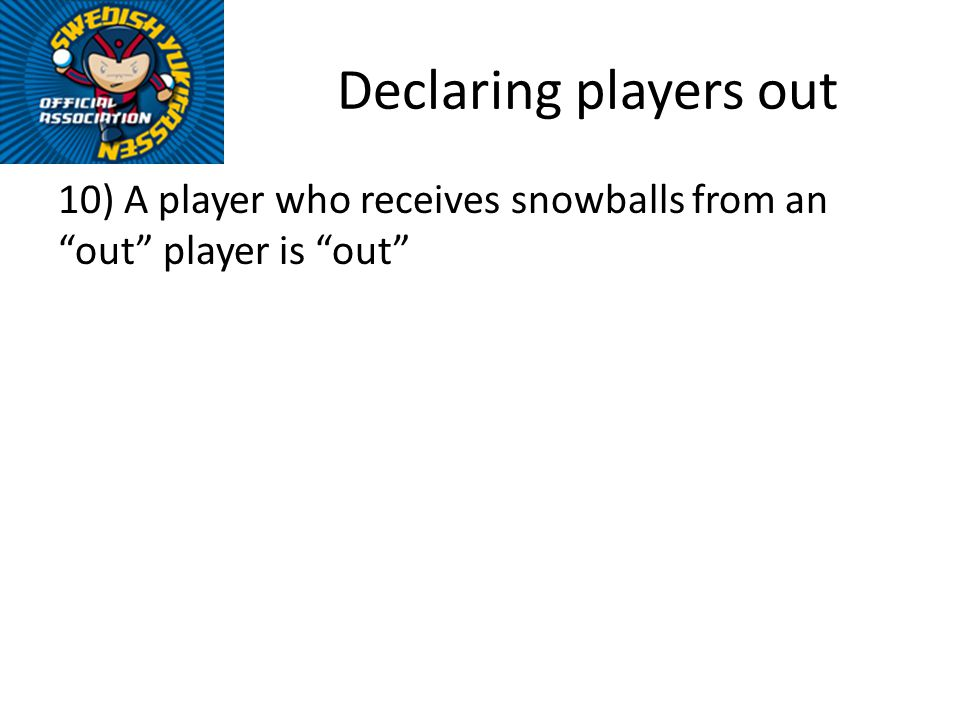 Declaring players out 10) A player who receives snowballs from an out player is out