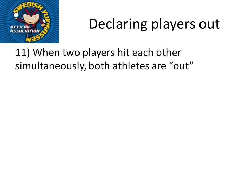 Declaring players out 11) When two players hit each other simultaneously, both athletes are out
