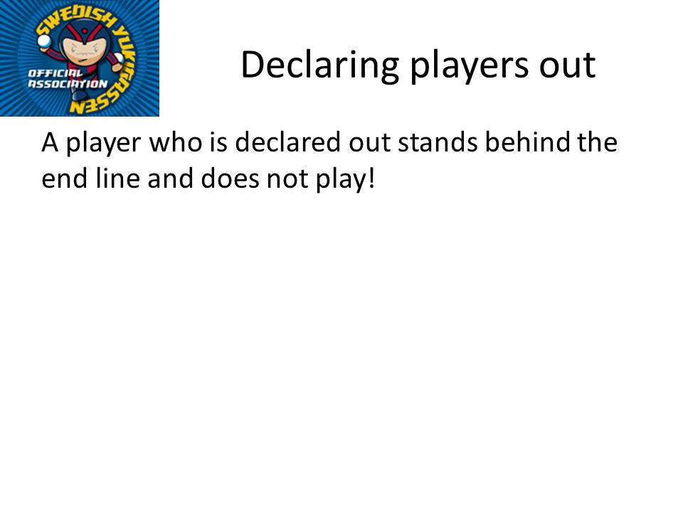 Declaring players out A player who is declared out stands behind the end line and does not play!