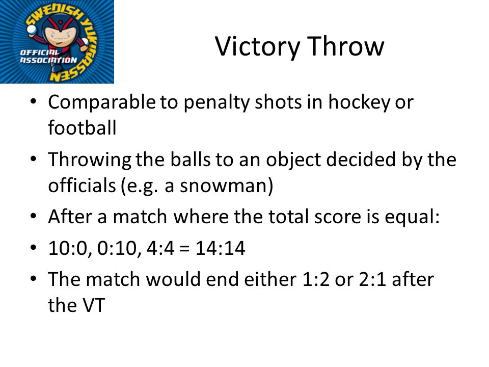 Victory Throw Comparable to penalty shots in hockey or football Throwing the balls to an object decided by the officials (e.g.