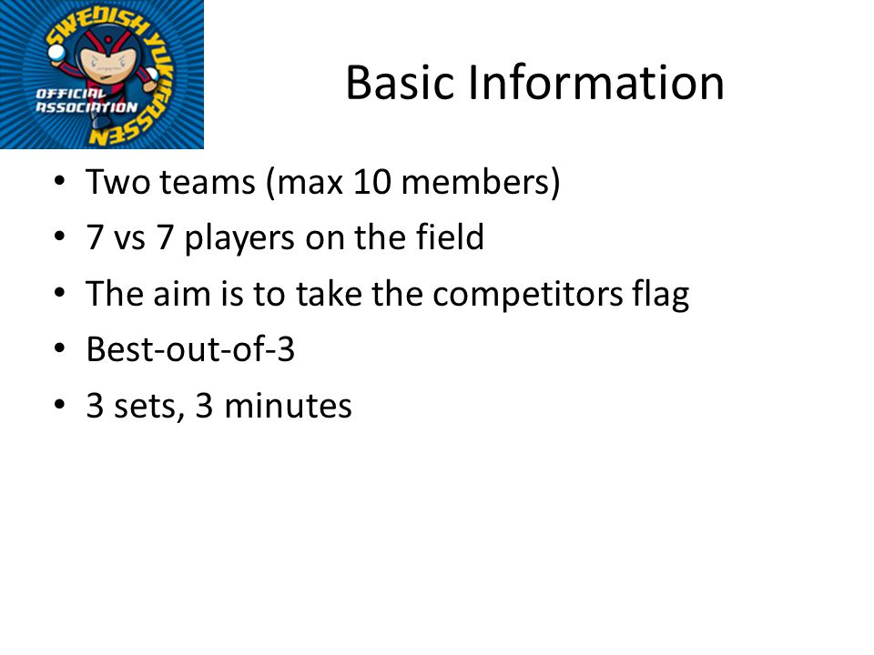 Basic Information Two teams (max 10 members) 7 vs 7 players on the field The aim is to take the competitors flag Best-out-of-3 3 sets, 3 minutes