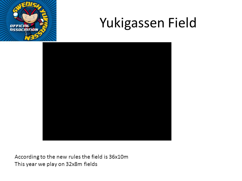 Yukigassen Field According to the new rules the field is 36x10m This year we play on 32x8m fields