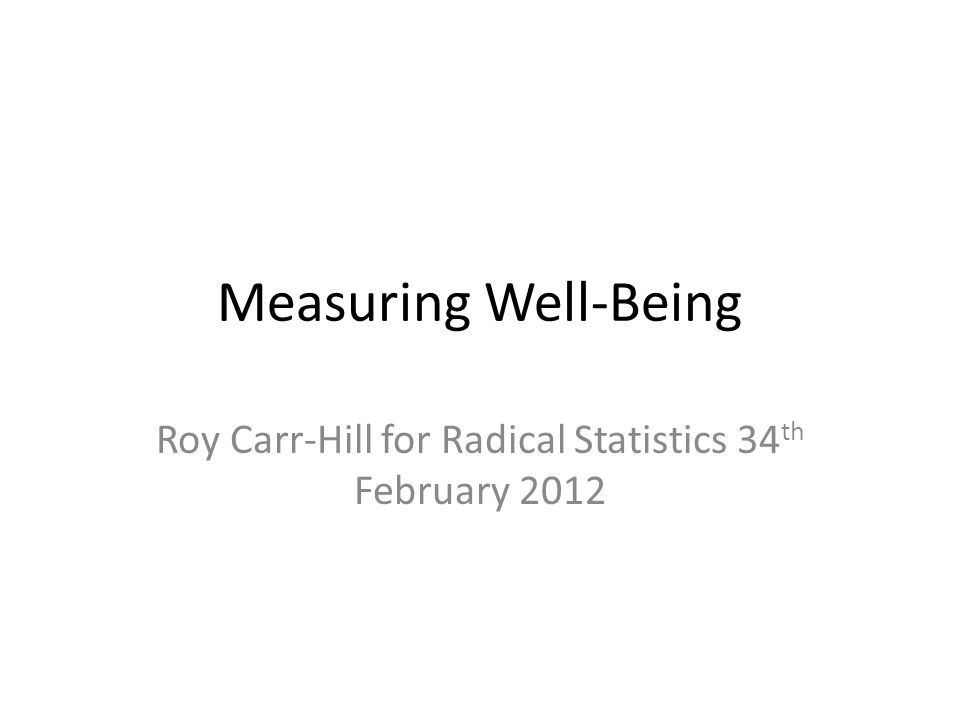 Measuring Well-Being Roy Carr-Hill for Radical Statistics 34 th February 2012