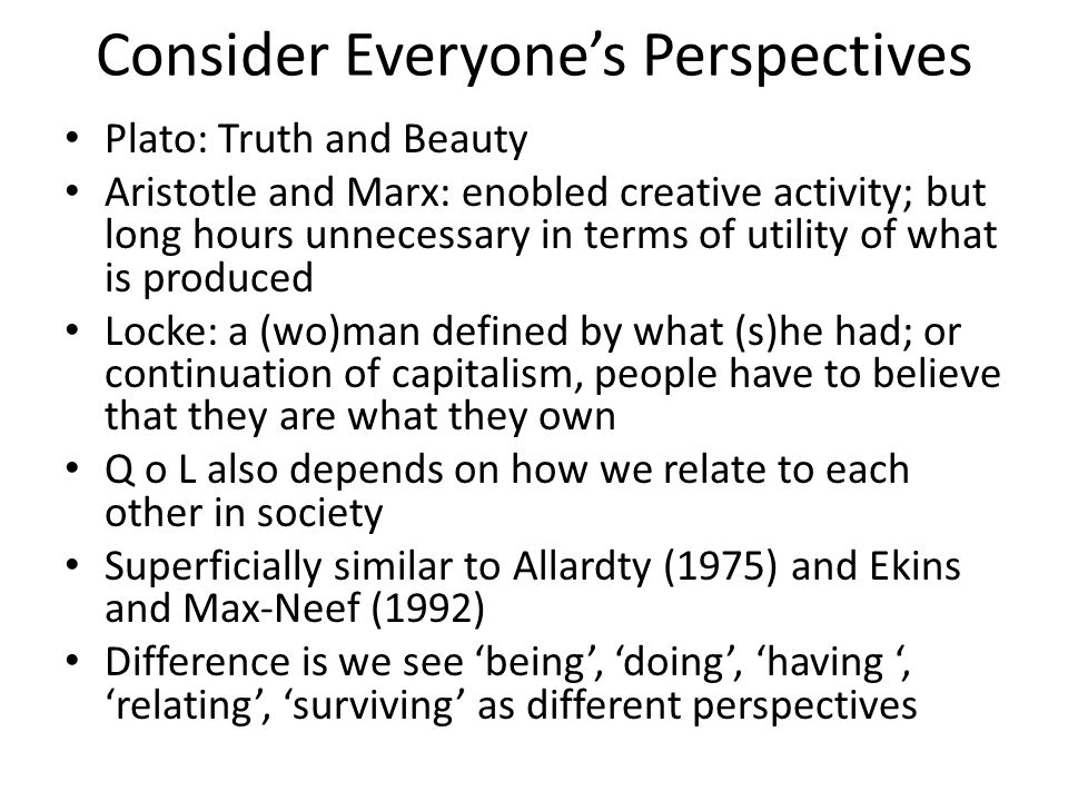 Consider Everyones Perspectives Plato: Truth and Beauty Aristotle and Marx: enobled creative activity; but long hours unnecessary in terms of utility of what is produced Locke: a (wo)man defined by what (s)he had; or continuation of capitalism, people have to believe that they are what they own Q o L also depends on how we relate to each other in society Superficially similar to Allardty (1975) and Ekins and Max-Neef (1992) Difference is we see being, doing, having, relating, surviving as different perspectives