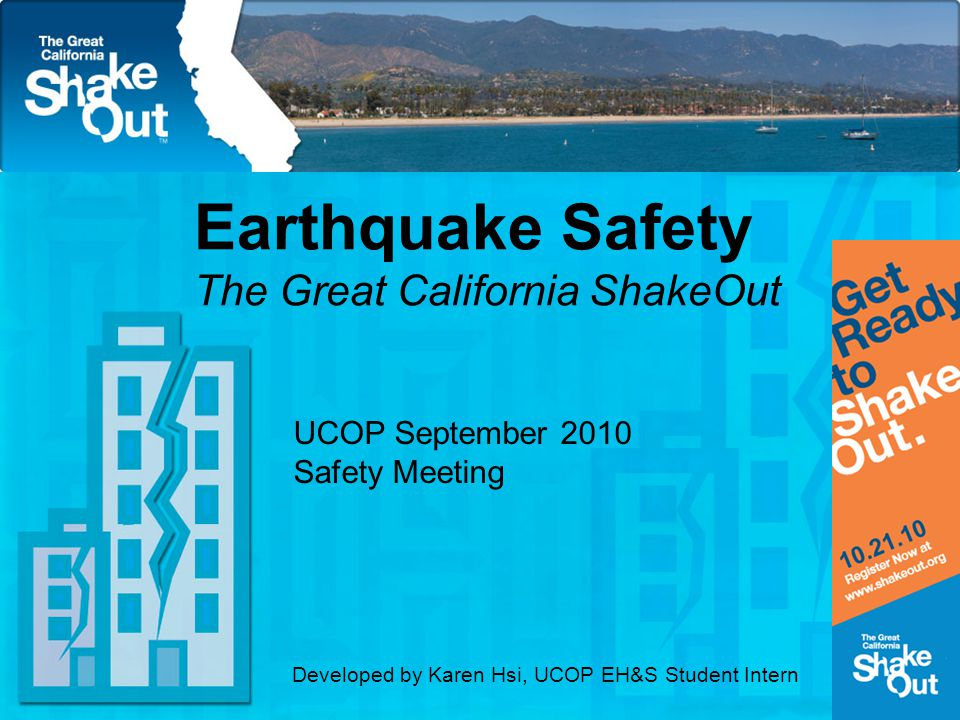 Earthquake Safety The Great California ShakeOut UCOP September 2010 Safety Meeting Developed by Karen Hsi, UCOP EH&S Student Intern