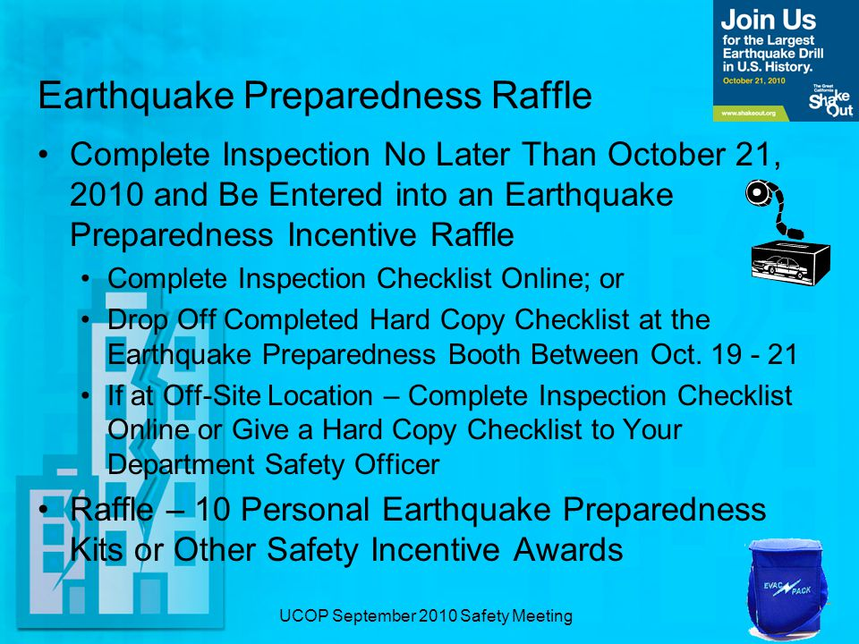 UCOP September 2010 Safety Meeting Earthquake Preparedness Raffle Complete Inspection No Later Than October 21, 2010 and Be Entered into an Earthquake Preparedness Incentive Raffle Complete Inspection Checklist Online; or Drop Off Completed Hard Copy Checklist at the Earthquake Preparedness Booth Between Oct.