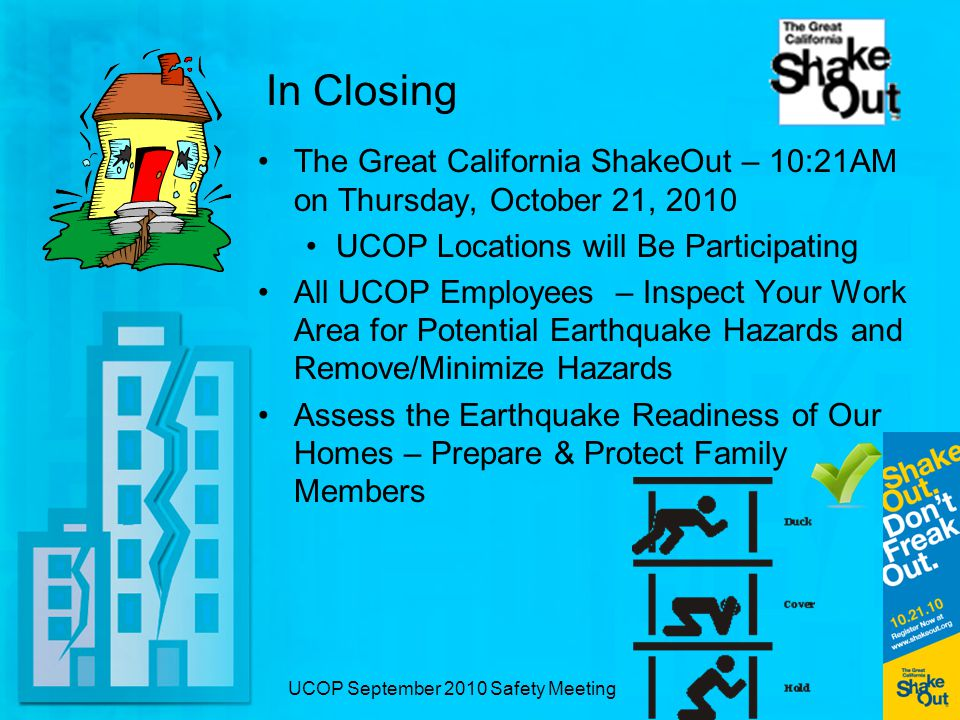UCOP September 2010 Safety Meeting In Closing The Great California ShakeOut – 10:21AM on Thursday, October 21, 2010 UCOP Locations will Be Participating All UCOP Employees – Inspect Your Work Area for Potential Earthquake Hazards and Remove/Minimize Hazards Assess the Earthquake Readiness of Our Homes – Prepare & Protect Family Members