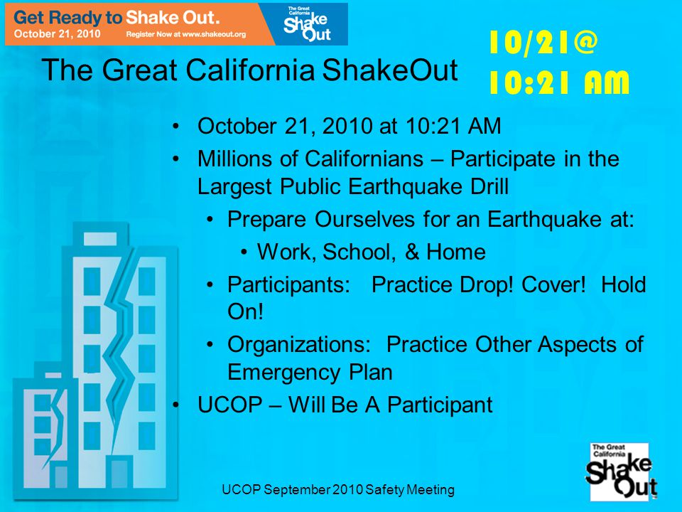 UCOP September 2010 Safety Meeting The Great California ShakeOut October 21, 2010 at 10:21 AM Millions of Californians – Participate in the Largest Public Earthquake Drill Prepare Ourselves for an Earthquake at: Work, School, & Home Participants: Practice Drop.