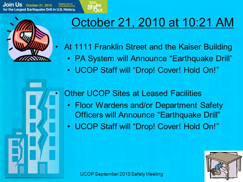 UCOP September 2010 Safety Meeting October 21, 2010 at 10:21 AM At 1111 Franklin Street and the Kaiser Building PA System will Announce Earthquake Drill UCOP Staff will Drop.