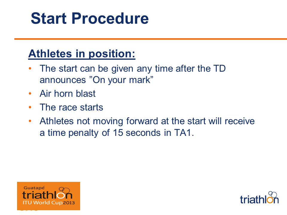 Start Procedure Athletes in position: The start can be given any time after the TD announces On your mark Air horn blast The race starts Athletes not moving forward at the start will receive a time penalty of 15 seconds in TA1.
