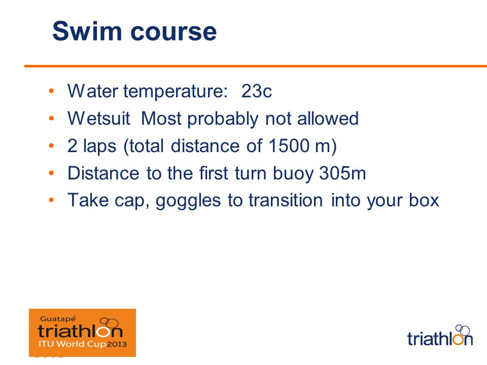 Swim course Water temperature: 23c Wetsuit Most probably not allowed 2 laps (total distance of 1500 m) Distance to the first turn buoy 305m Take cap, goggles to transition into your box